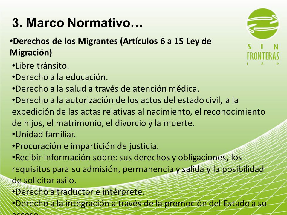 3. Marco Normativo… Derechos de los Migrantes (Artículos 6 a 15 Ley de Migración) Libre tránsito. Derecho a la educación.