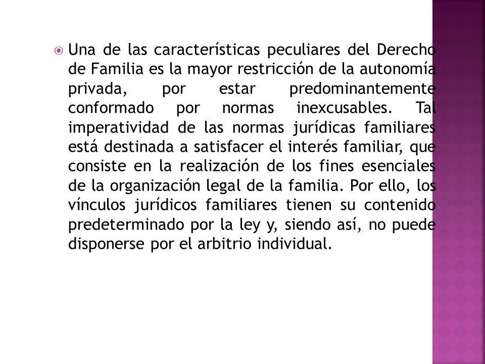 Una de las características peculiares del Derecho de Familia es la mayor restricción de la autonomía privada, por estar predominantemente conformado por normas inexcusables.