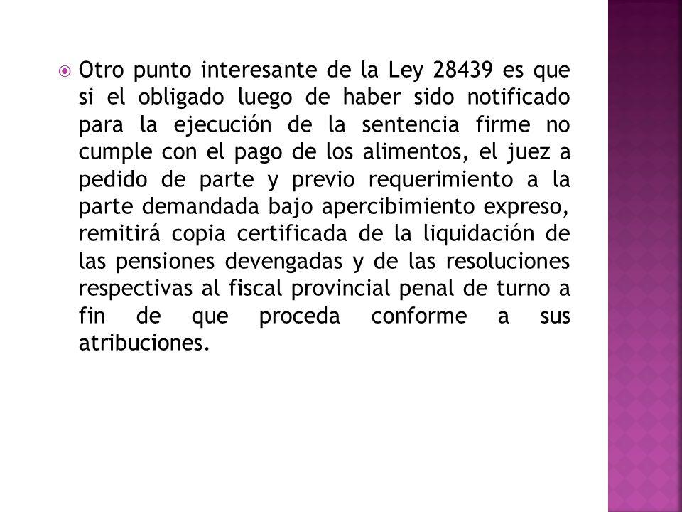 Otro punto interesante de la Ley 28439 es que si el obligado luego de haber sido notificado para la ejecución de la sentencia firme no cumple con el pago de los alimentos, el juez a pedido de parte y previo requerimiento a la parte demandada bajo apercibimiento expreso, remitirá copia certificada de la liquidación de las pensiones devengadas y de las resoluciones respectivas al fiscal provincial penal de turno a fin de que proceda conforme a sus atribuciones.
