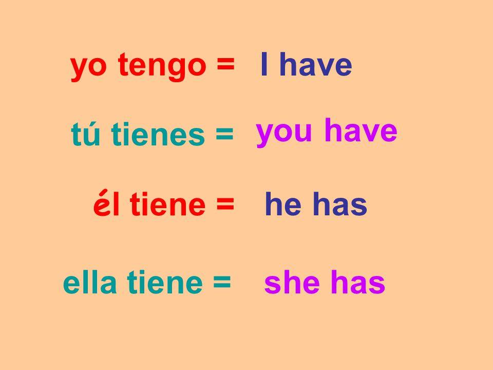 yo tengo = I have you have tú tienes = él tiene = he has ella tiene = she has