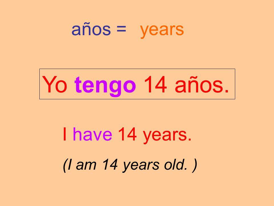 años = years Yo tengo 14 años. I have 14 years. (I am 14 years old. )