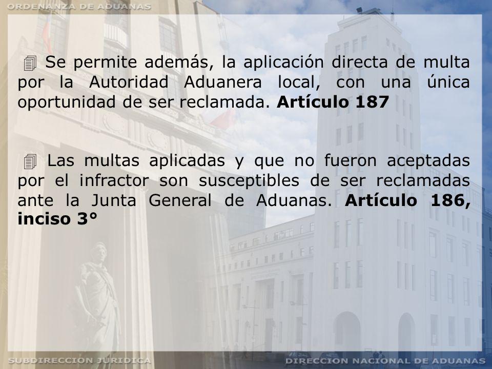 Se permite además, la aplicación directa de multa por la Autoridad Aduanera local, con una única oportunidad de ser reclamada. Artículo 187
