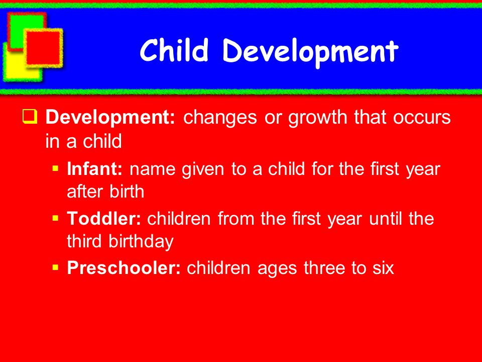 Child Development Development: changes or growth that occurs in a child. Infant: name given to a child for the first year after birth.