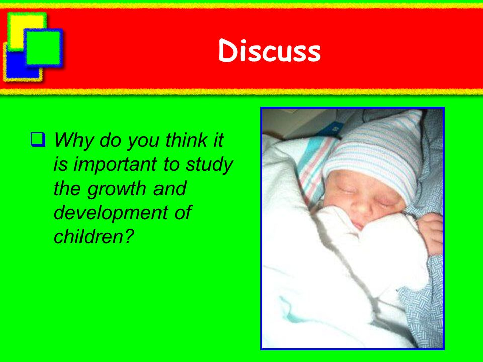 Discuss Why do you think it is important to study the growth and development of children