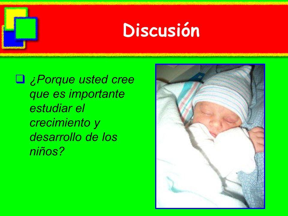 Discusión ¿Porque usted cree que es importante estudiar el crecimiento y desarrollo de los niños