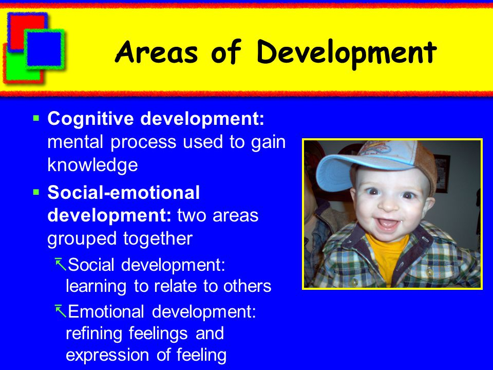 Areas of Development Cognitive development: mental process used to gain knowledge. Social-emotional development: two areas grouped together.