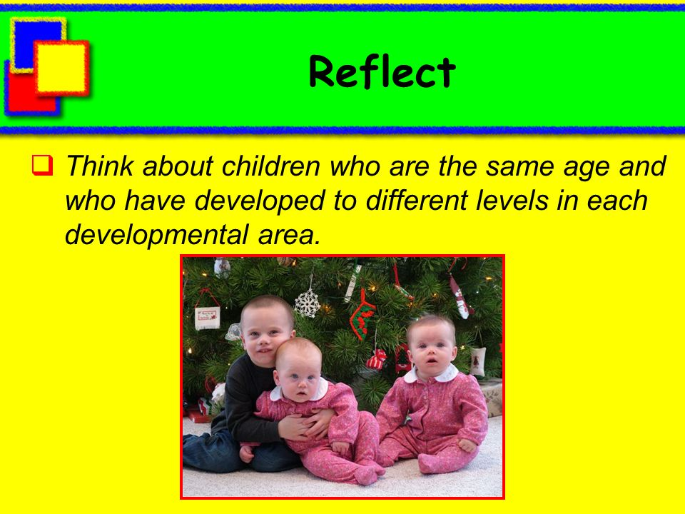 Reflect Think about children who are the same age and who have developed to different levels in each developmental area.