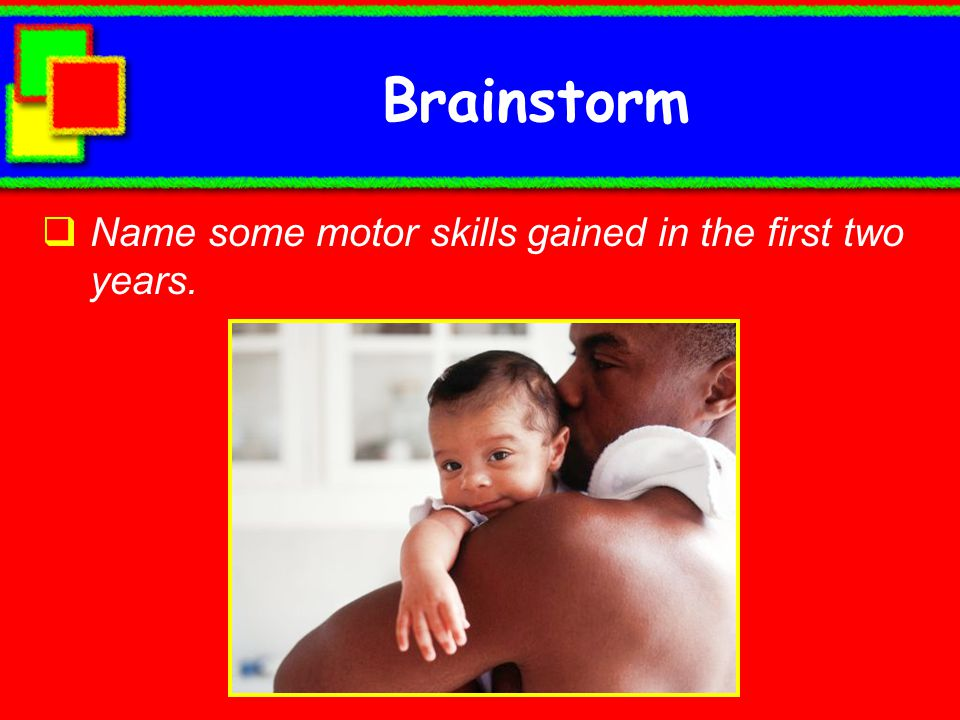 Brainstorm Name some motor skills gained in the first two years.
