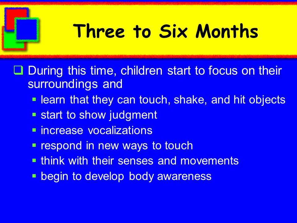 Three to Six Months During this time, children start to focus on their surroundings and. learn that they can touch, shake, and hit objects.