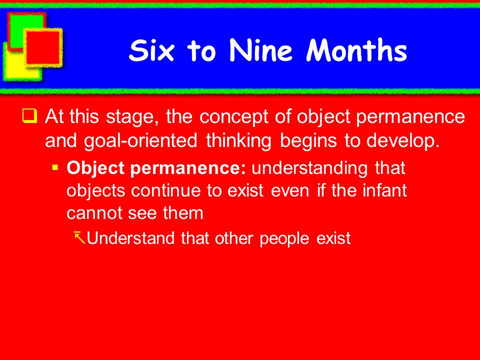 Six to Nine Months At this stage, the concept of object permanence and goal-oriented thinking begins to develop.