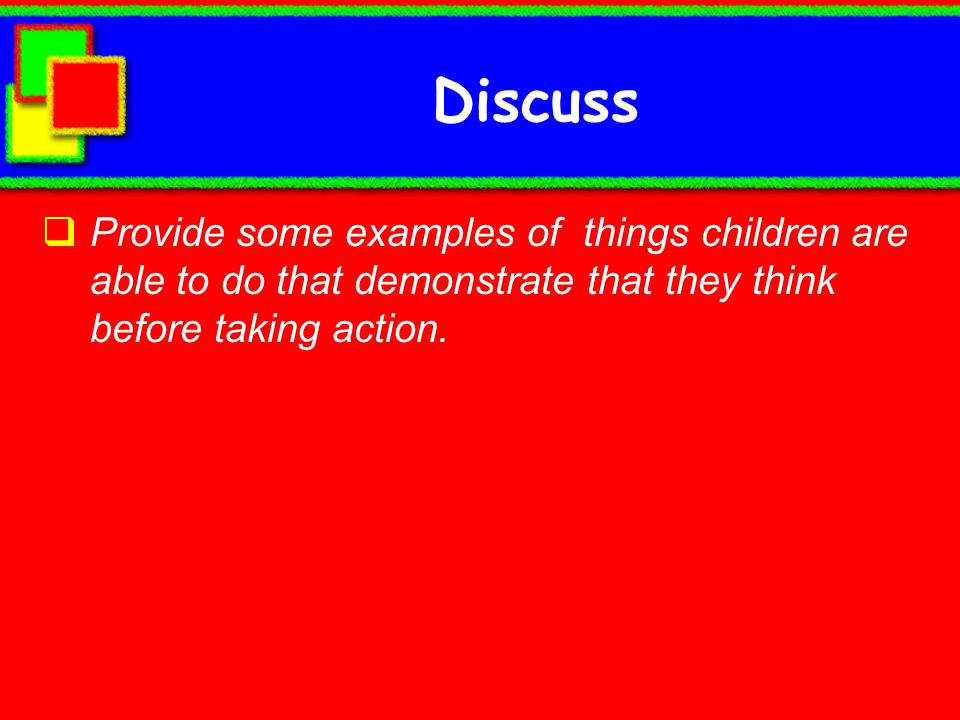 Discuss Provide some examples of things children are able to do that demonstrate that they think before taking action.