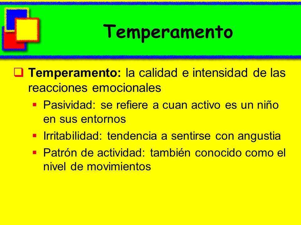 Temperamento Temperamento: la calidad e intensidad de las reacciones emocionales. Pasividad: se refiere a cuan activo es un niño en sus entornos.