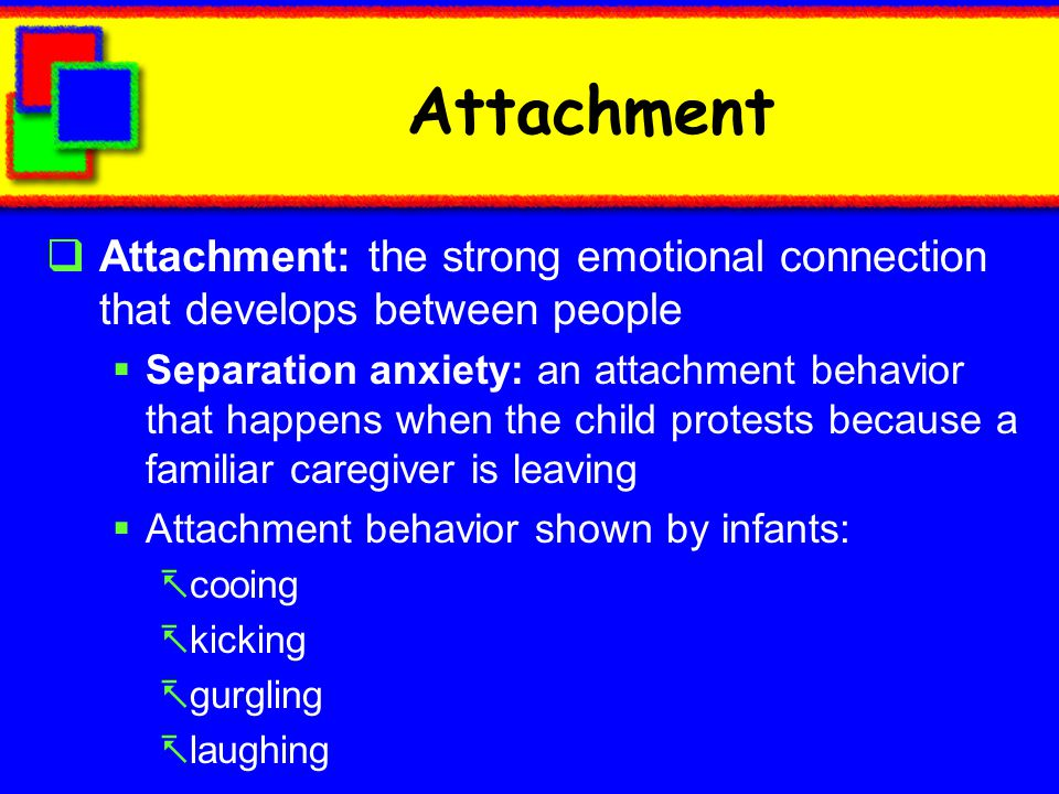 Attachment Attachment: the strong emotional connection that develops between people.