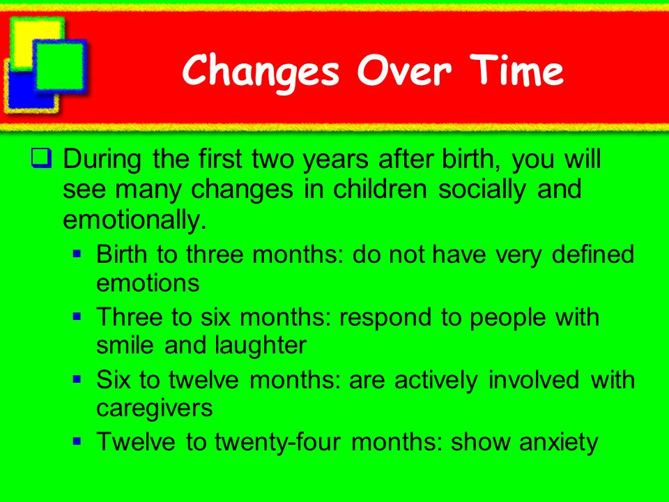 Changes Over Time During the first two years after birth, you will see many changes in children socially and emotionally.