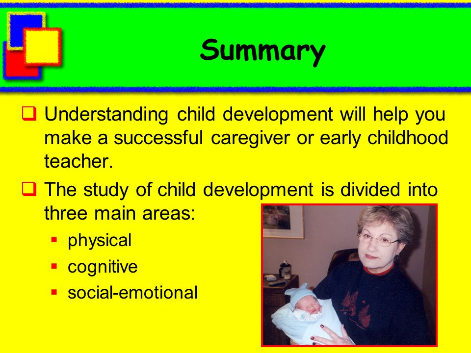 Summary Understanding child development will help you make a successful caregiver or early childhood teacher.