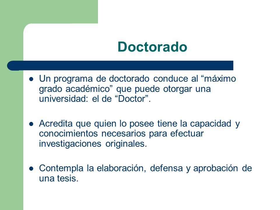 Doctorado Un programa de doctorado conduce al máximo grado académico que puede otorgar una universidad: el de Doctor .
