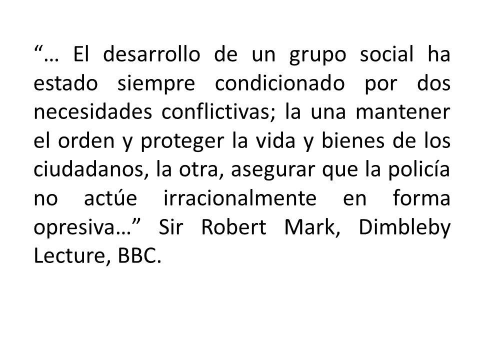… El desarrollo de un grupo social ha estado siempre condicionado por dos necesidades conflictivas; la una mantener el orden y proteger la vida y bienes de los ciudadanos, la otra, asegurar que la policía no actúe irracionalmente en forma opresiva… Sir Robert Mark, Dimbleby Lecture, BBC.