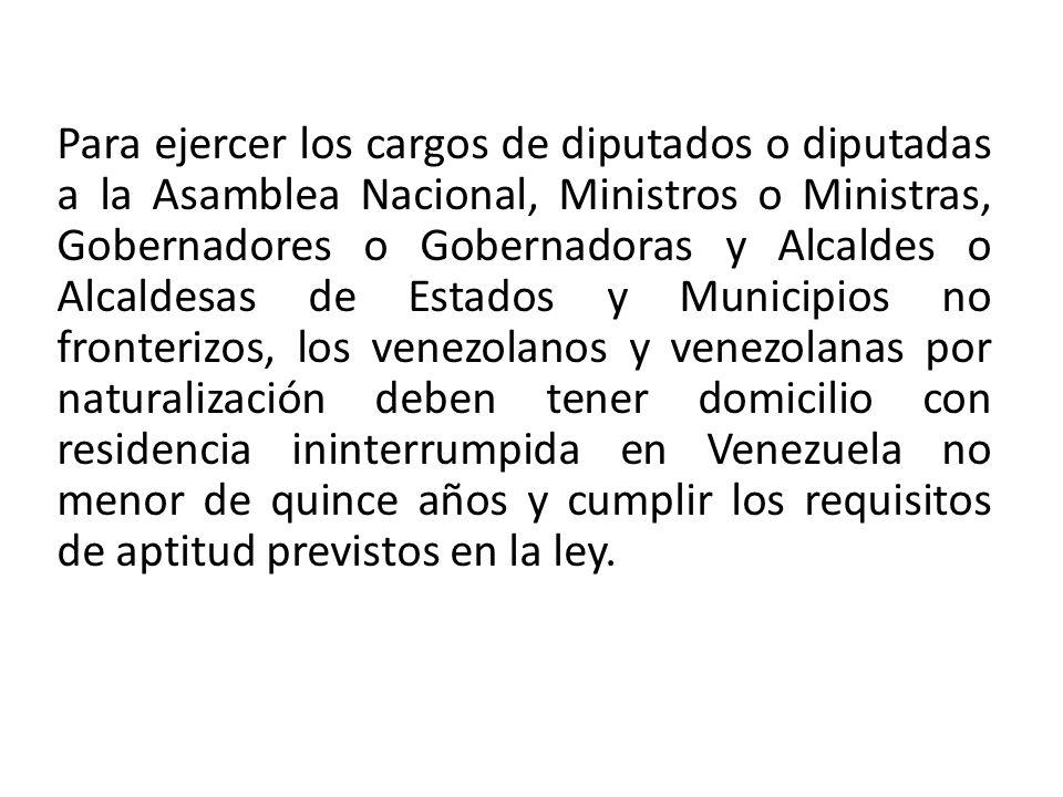 Para ejercer los cargos de diputados o diputadas a la Asamblea Nacional, Ministros o Ministras, Gobernadores o Gobernadoras y Alcaldes o Alcaldesas de Estados y Municipios no fronterizos, los venezolanos y venezolanas por naturalización deben tener domicilio con residencia ininterrumpida en Venezuela no menor de quince años y cumplir los requisitos de aptitud previstos en la ley.