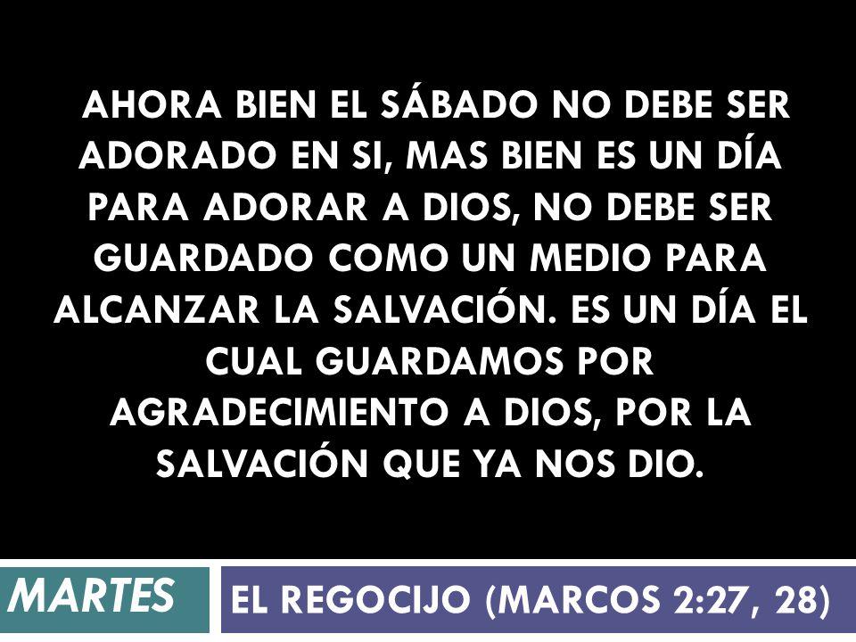 Ahora bien el Sábado no debe ser adorado en si, mas bien es un día para adorar a Dios, no debe ser guardado como un medio para alcanzar la salvación. es un día el cual guardamos por agradecimiento a Dios, por la salvación que ya nos dio.