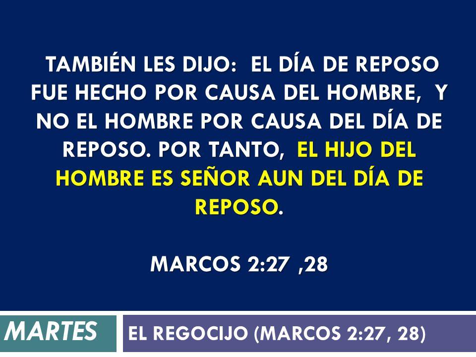 También les dijo: El día de reposo fue hecho por causa del hombre, y no el hombre por causa del día de reposo. Por tanto, el Hijo del Hombre es Señor aun del día de reposo. Marcos 2:27 ,28