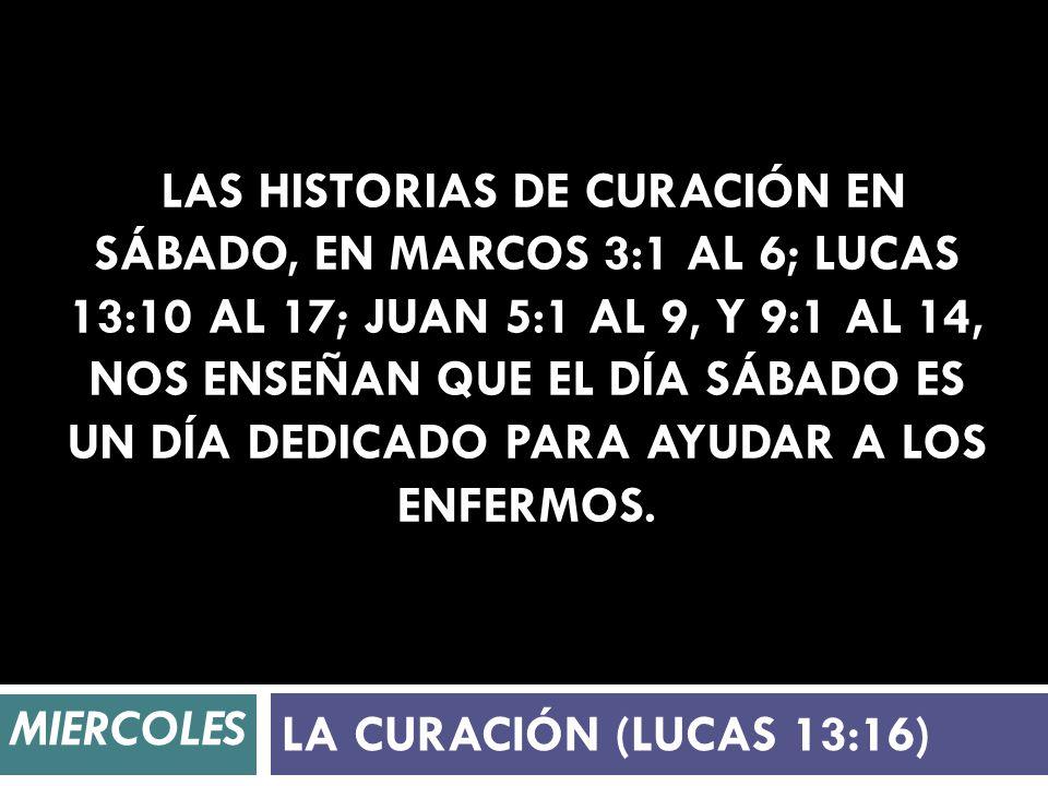 Las historias de curación en sábado, en Marcos 3:1 al 6; Lucas 13:10 al 17; Juan 5:1 al 9, y 9:1 al 14, nos enseñan que el día sábado es un día dedicado para ayudar a los enfermos.