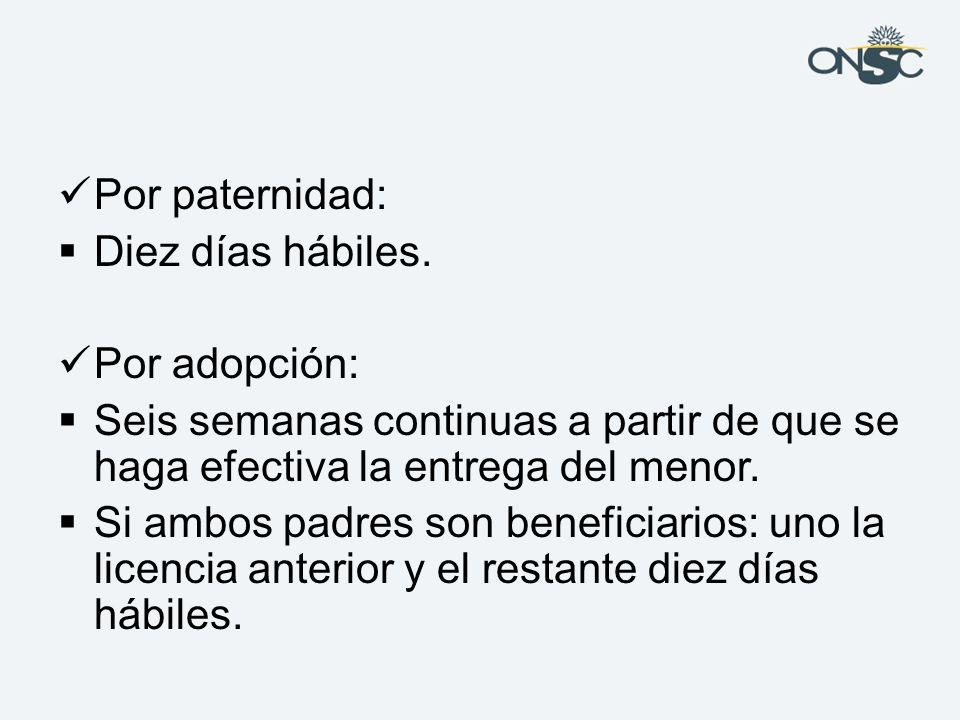 Por paternidad: Diez días hábiles. Por adopción: Seis semanas continuas a partir de que se haga efectiva la entrega del menor.