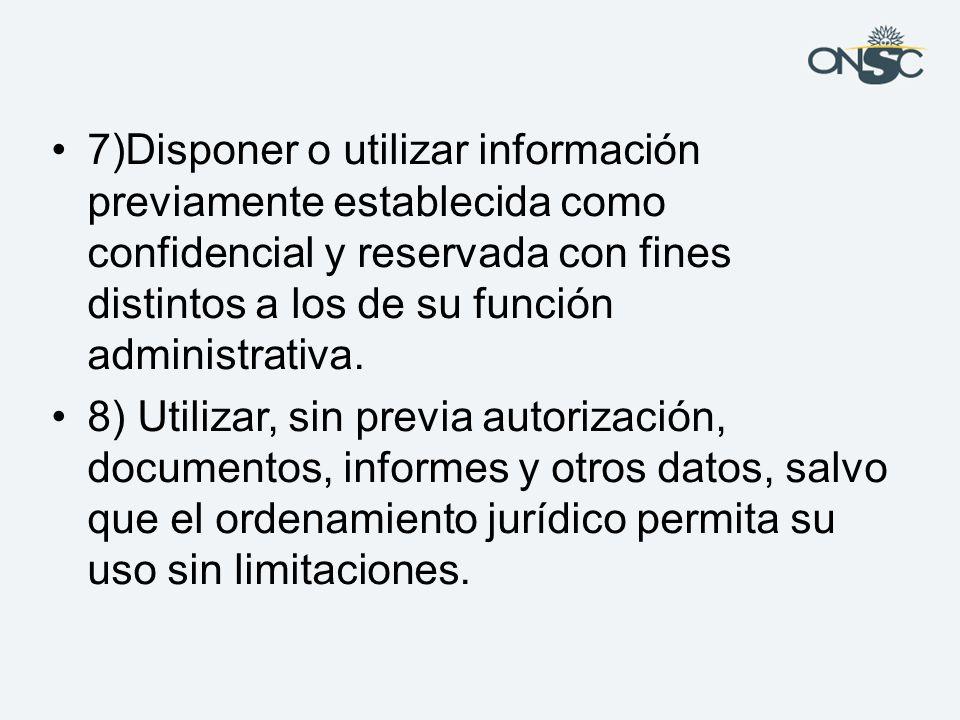 7)Disponer o utilizar información previamente establecida como confidencial y reservada con fines distintos a los de su función administrativa.