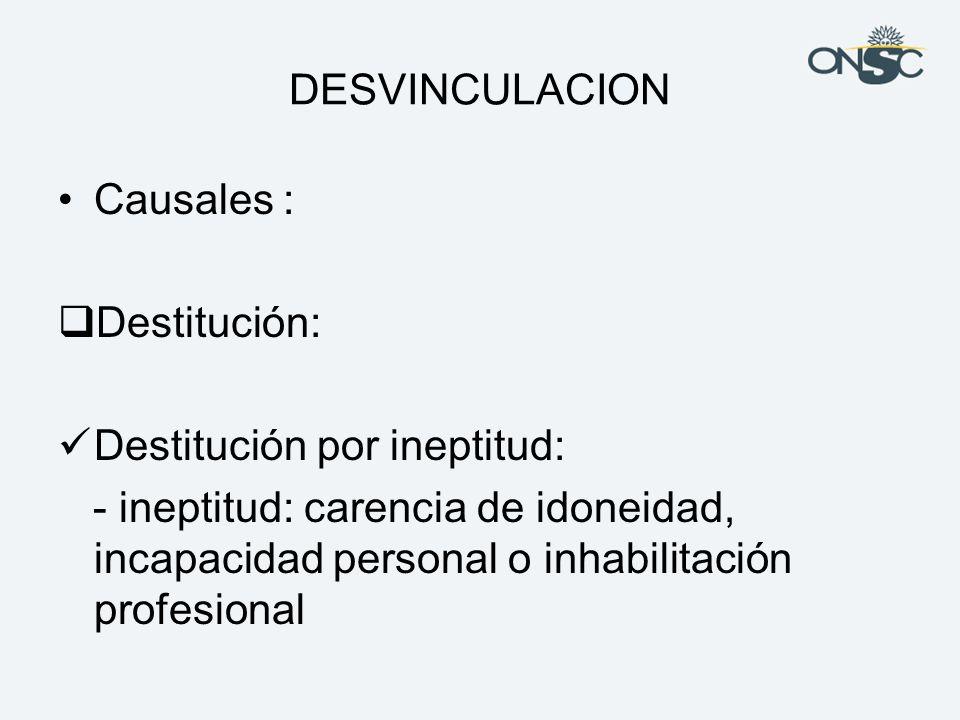 DESVINCULACION Causales : Destitución: Destitución por ineptitud:
