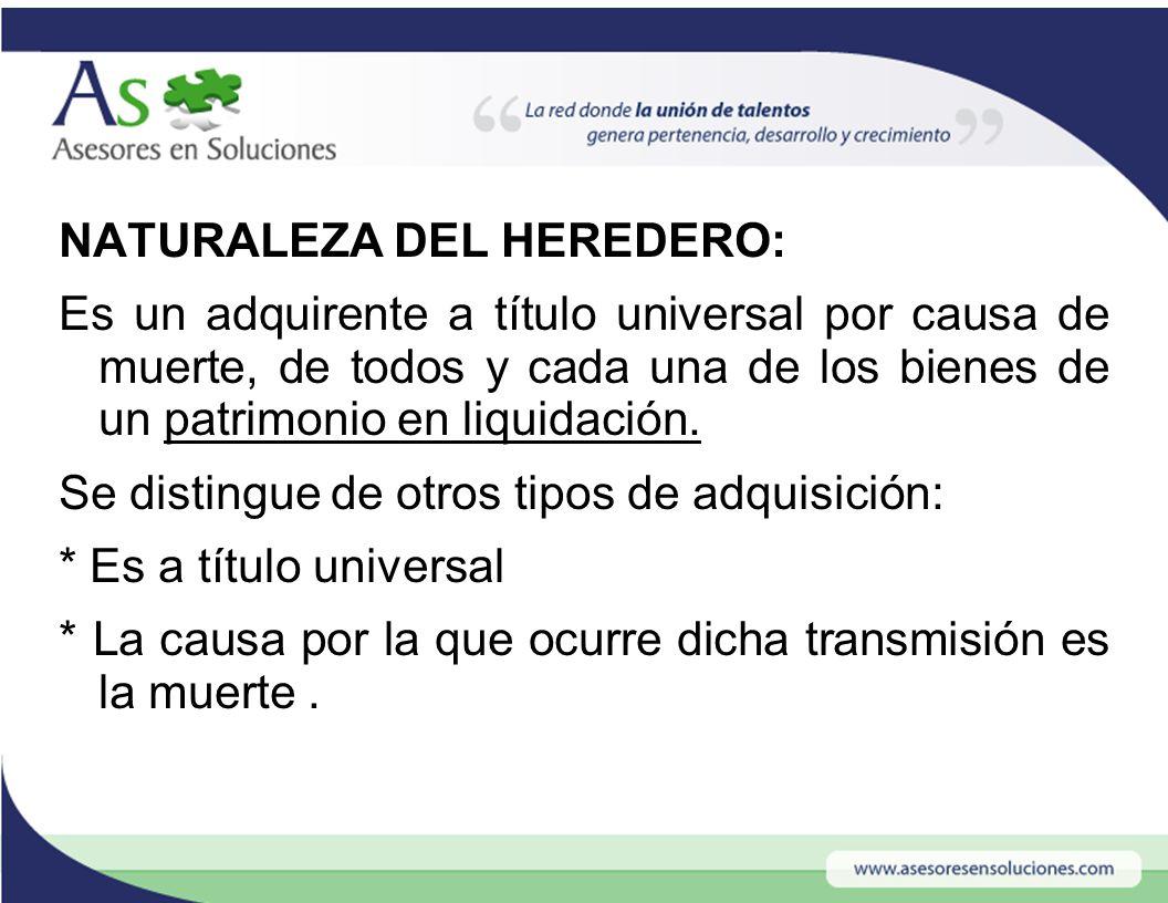 NATURALEZA DEL HEREDERO: Es un adquirente a título universal por causa de muerte, de todos y cada una de los bienes de un patrimonio en liquidación.
