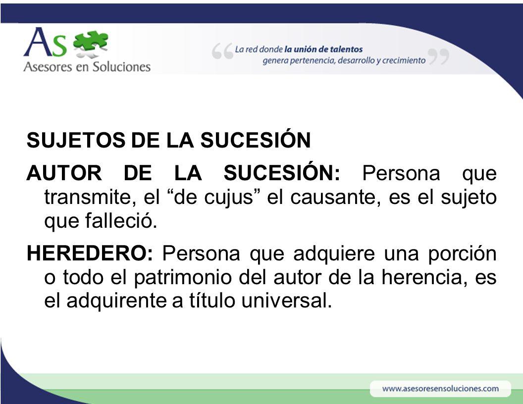 SUJETOS DE LA SUCESIÓN AUTOR DE LA SUCESIÓN: Persona que transmite, el de cujus el causante, es el sujeto que falleció.