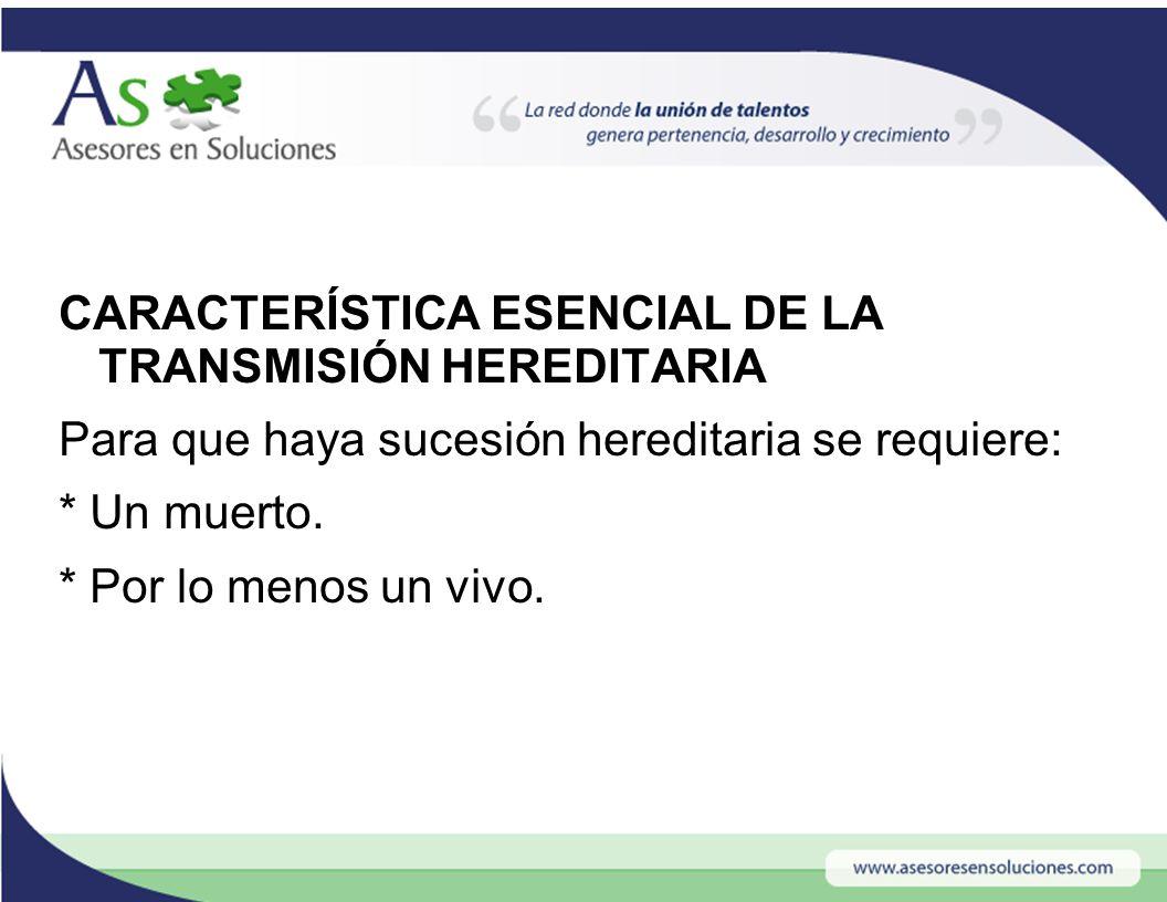 CARACTERÍSTICA ESENCIAL DE LA TRANSMISIÓN HEREDITARIA Para que haya sucesión hereditaria se requiere: * Un muerto.