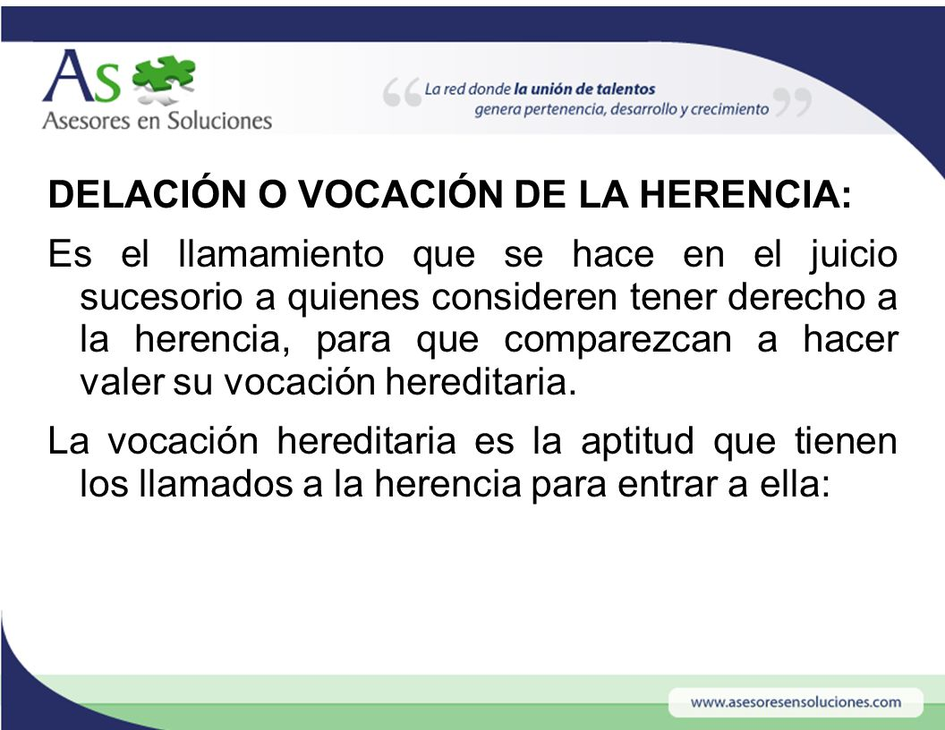 DELACIÓN O VOCACIÓN DE LA HERENCIA: Es el llamamiento que se hace en el juicio sucesorio a quienes consideren tener derecho a la herencia, para que comparezcan a hacer valer su vocación hereditaria.