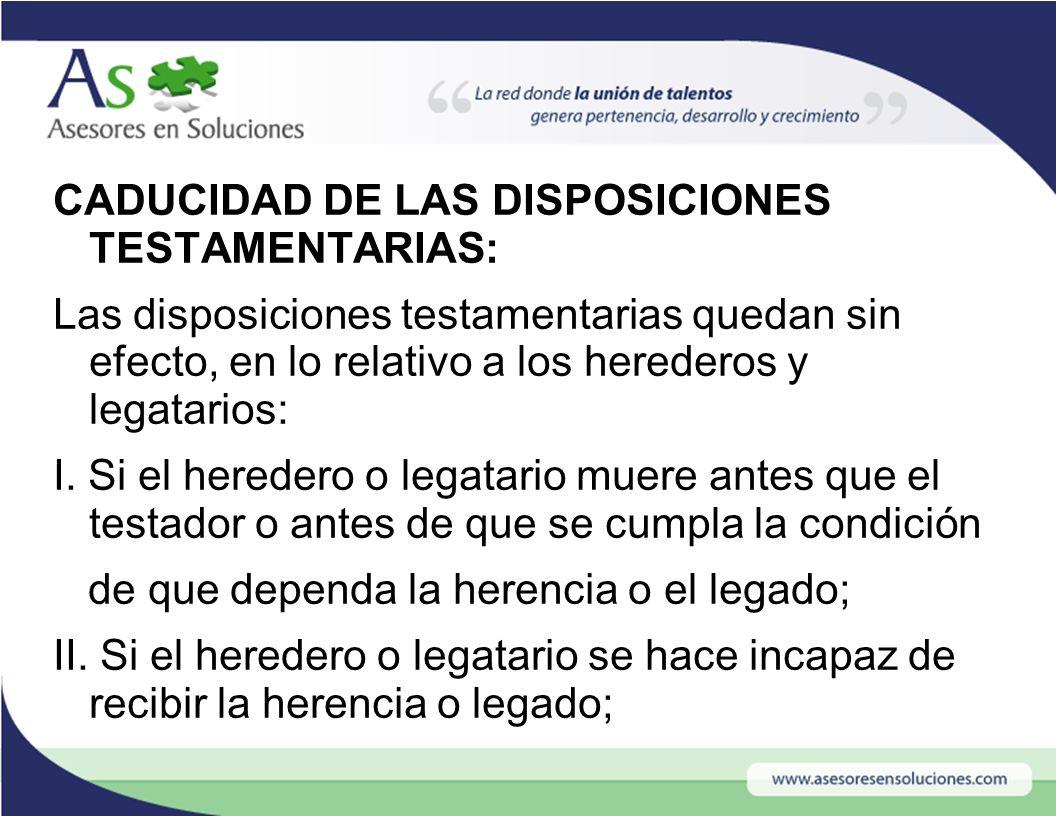 CADUCIDAD DE LAS DISPOSICIONES TESTAMENTARIAS: Las disposiciones testamentarias quedan sin efecto, en lo relativo a los herederos y legatarios: I.