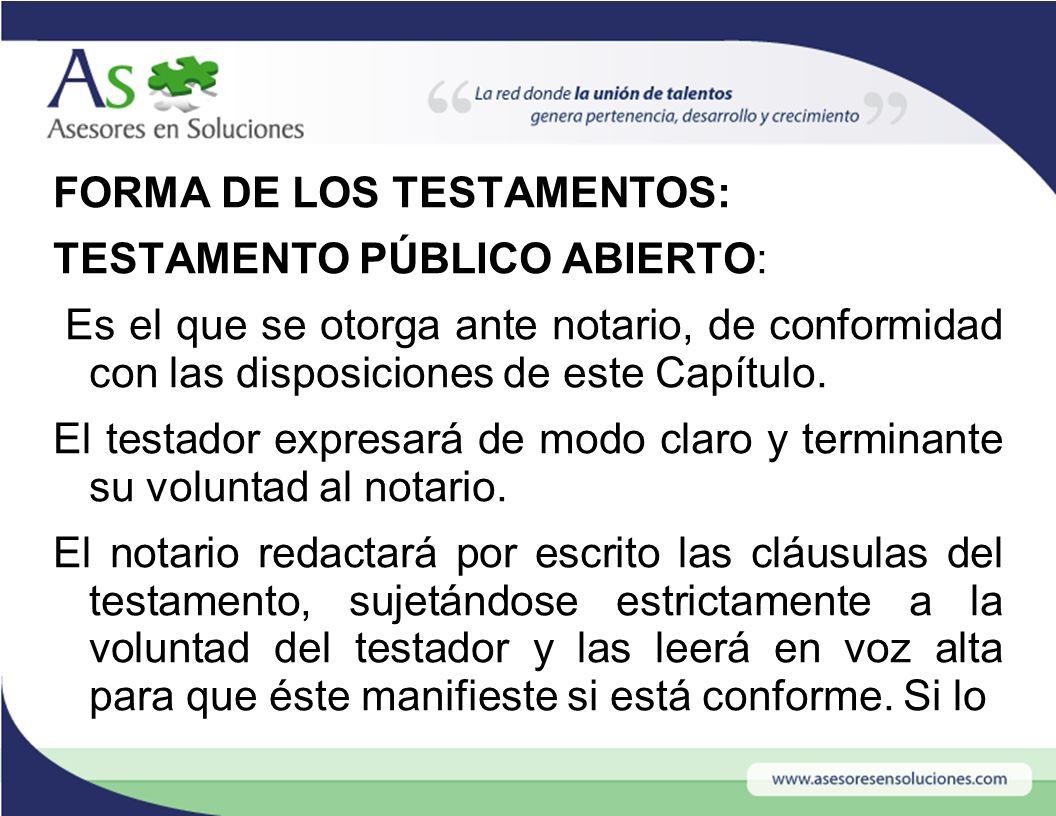 FORMA DE LOS TESTAMENTOS: TESTAMENTO PÚBLICO ABIERTO: Es el que se otorga ante notario, de conformidad con las disposiciones de este Capítulo.
