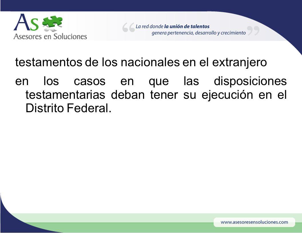 testamentos de los nacionales en el extranjero en los casos en que las disposiciones testamentarias deban tener su ejecución en el Distrito Federal.