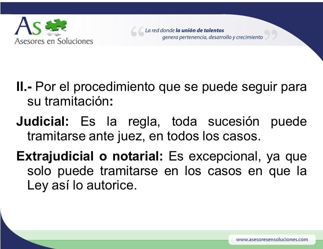II.- Por el procedimiento que se puede seguir para su tramitación: Judicial: Es la regla, toda sucesión puede tramitarse ante juez, en todos los casos.