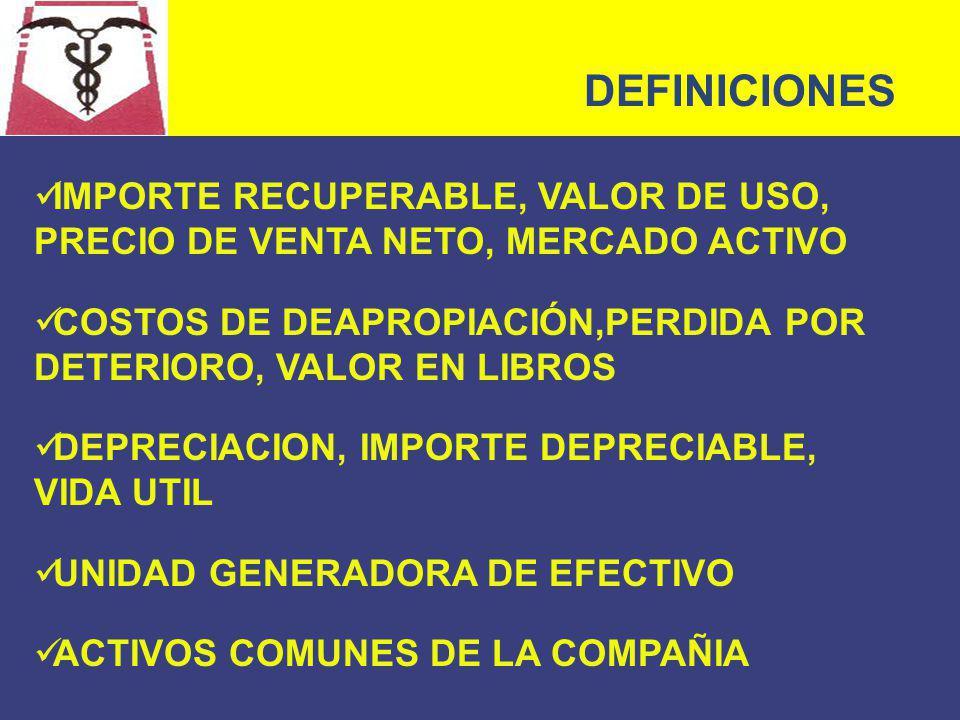 DEFINICIONES IMPORTE RECUPERABLE, VALOR DE USO, PRECIO DE VENTA NETO, MERCADO ACTIVO. COSTOS DE DEAPROPIACIÓN,PERDIDA POR DETERIORO, VALOR EN LIBROS.