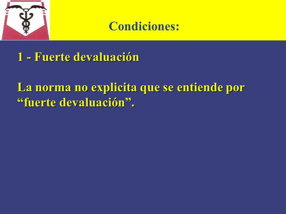 Condiciones: 1 - Fuerte devaluación La norma no explicita que se entiende por fuerte devaluación .