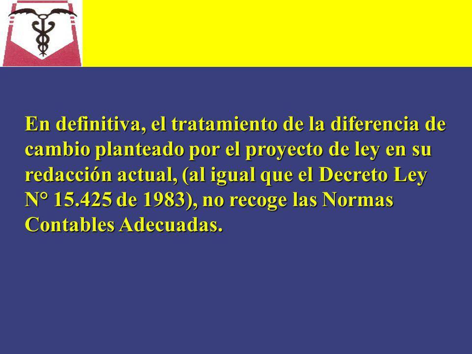 En definitiva, el tratamiento de la diferencia de cambio planteado por el proyecto de ley en su redacción actual, (al igual que el Decreto Ley N° 15.425 de 1983), no recoge las Normas Contables Adecuadas.