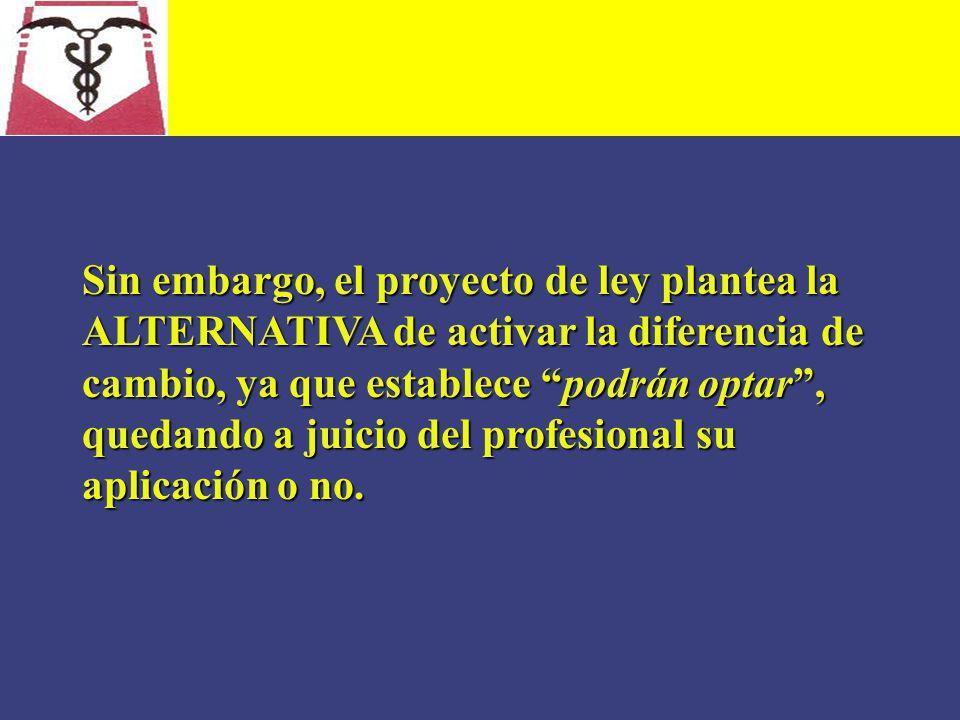Sin embargo, el proyecto de ley plantea la ALTERNATIVA de activar la diferencia de cambio, ya que establece podrán optar , quedando a juicio del profesional su aplicación o no.