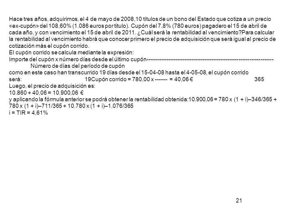 Hace tres años, adquirimos, el 4 de mayo de 2008,10 títulos de un bono del Estado que cotiza a un precio «ex-cupón» del 108,60% (1.086 euros por titulo). Cupón del 7,8% (780 euros) pagadero el 15 de abril de cada año, y con vencimiento el 15 de abril de 2011. ¿Cuál será la rentabilidad al vencimiento Para calcular la rentabilidad al vencimiento habrá que conocer primero el precio de adquisición que será igual al precio de cotización más el cupón corrido.