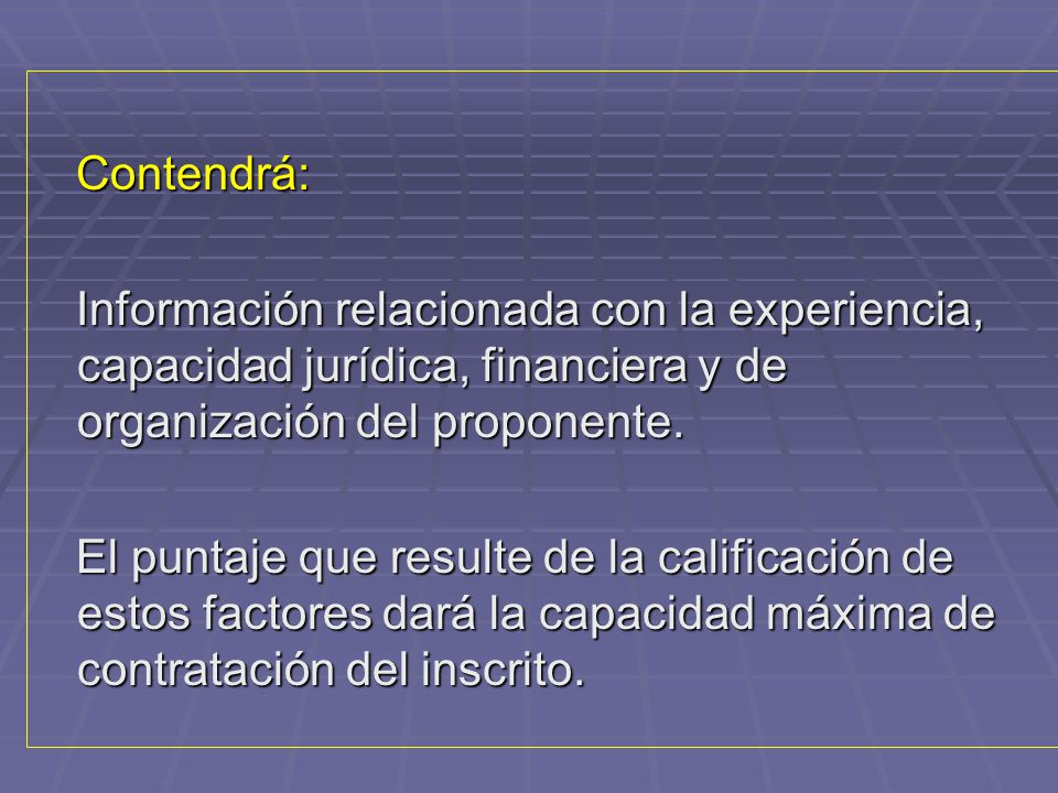 Contendrá: Información relacionada con la experiencia, capacidad jurídica, financiera y de organización del proponente.