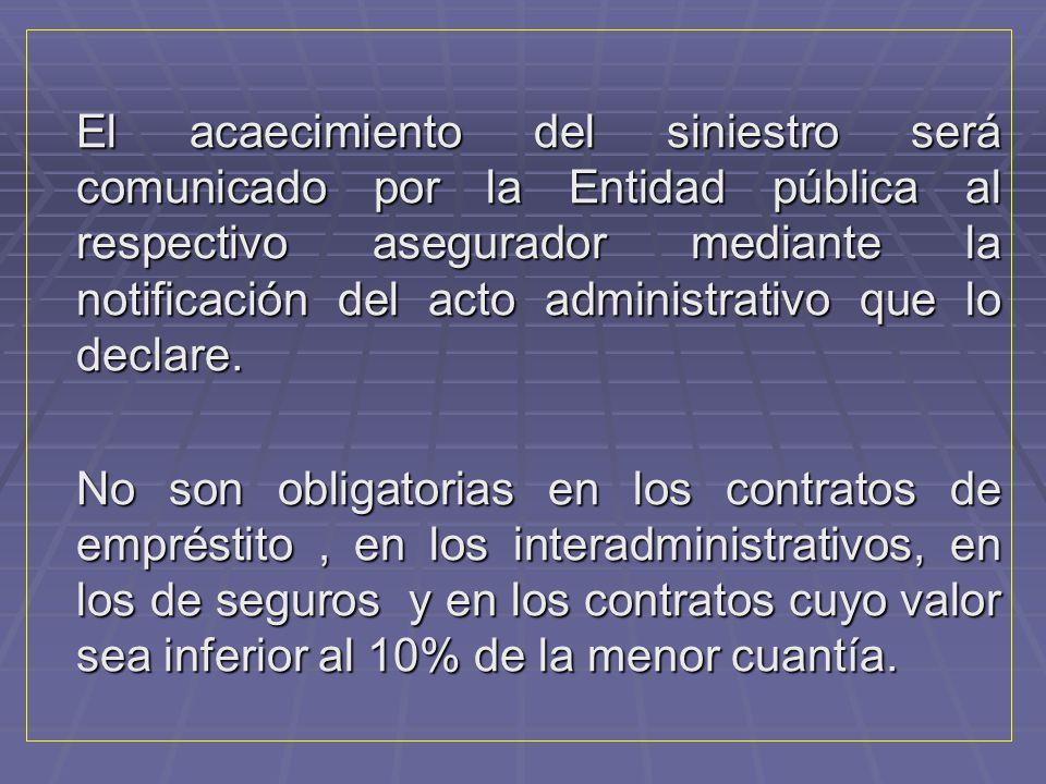 El acaecimiento del siniestro será comunicado por la Entidad pública al respectivo asegurador mediante la notificación del acto administrativo que lo declare.