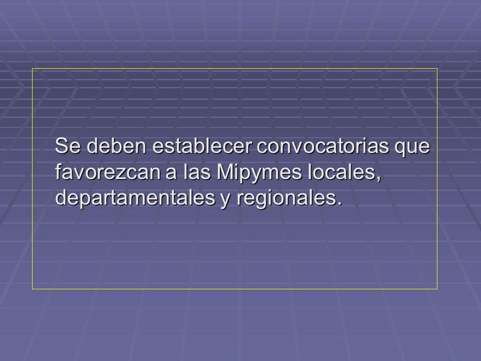 Se deben establecer convocatorias que favorezcan a las Mipymes locales, departamentales y regionales.