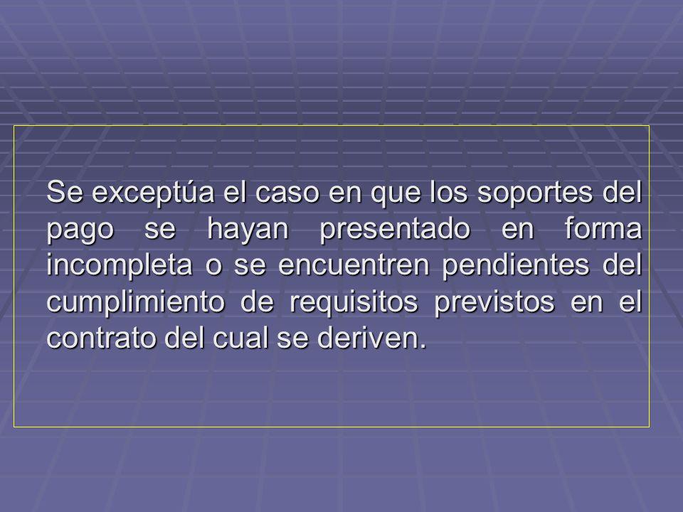Se exceptúa el caso en que los soportes del pago se hayan presentado en forma incompleta o se encuentren pendientes del cumplimiento de requisitos previstos en el contrato del cual se deriven.