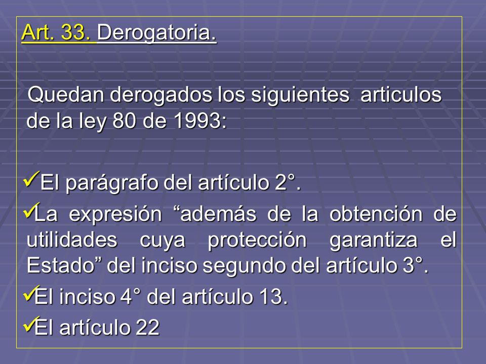 Art. 33. Derogatoria. Quedan derogados los siguientes articulos de la ley 80 de 1993: El parágrafo del artículo 2°.