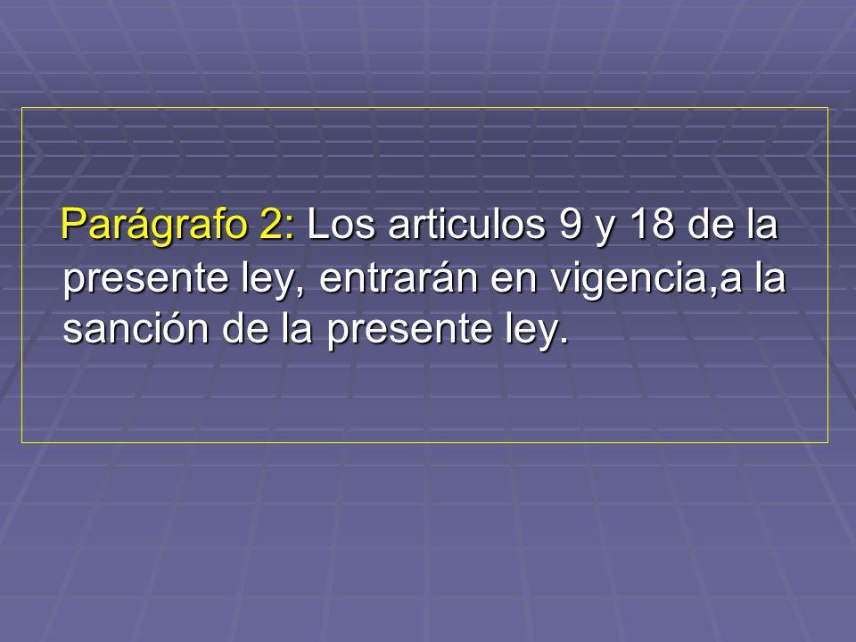 Parágrafo 2: Los articulos 9 y 18 de la presente ley, entrarán en vigencia,a la sanción de la presente ley.