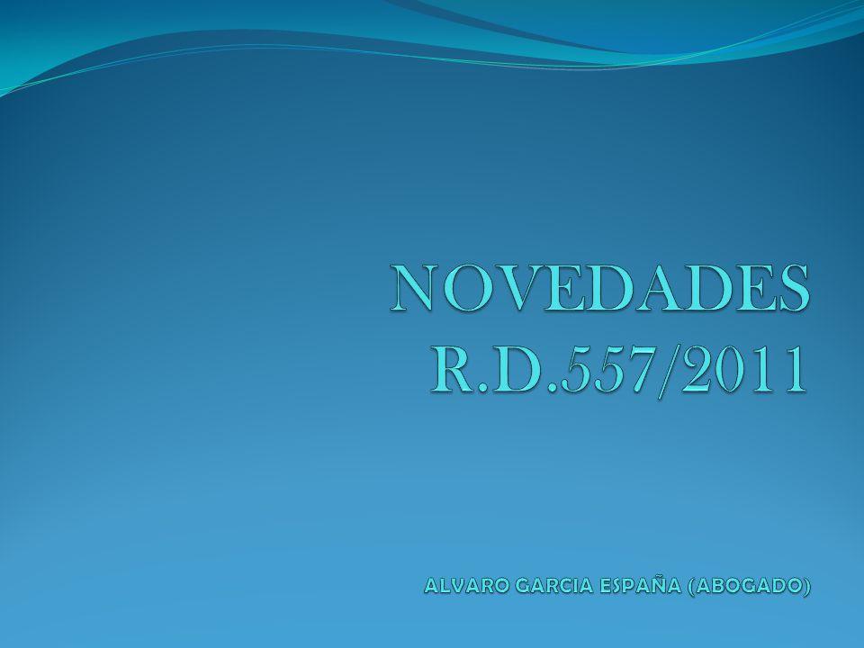 NOVEDADES R.D.557/2011 ALVARO GARCIA ESPAÑA (ABOGADO)