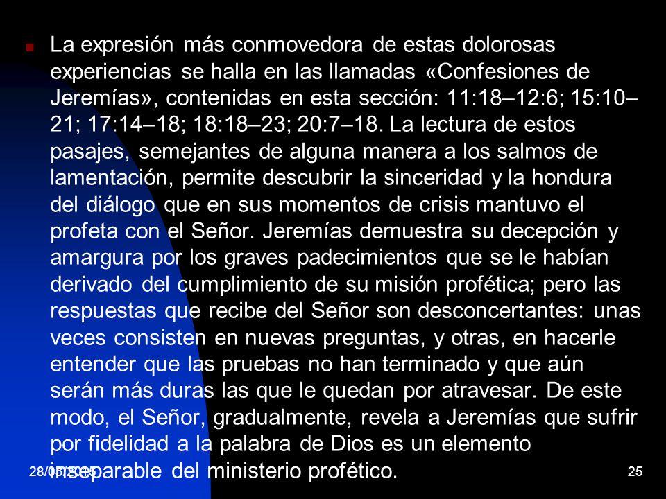 La expresión más conmovedora de estas dolorosas experiencias se halla en las llamadas «Confesiones de Jeremías», contenidas en esta sección: 11:18–12:6; 15:10–21; 17:14–18; 18:18–23; 20:7–18. La lectura de estos pasajes, semejantes de alguna manera a los salmos de lamentación, permite descubrir la sinceridad y la hondura del diálogo que en sus momentos de crisis mantuvo el profeta con el Señor. Jeremías demuestra su decepción y amargura por los graves padecimientos que se le habían derivado del cumplimiento de su misión profética; pero las respuestas que recibe del Señor son desconcertantes: unas veces consisten en nuevas preguntas, y otras, en hacerle entender que las pruebas no han terminado y que aún serán más duras las que le quedan por atravesar. De este modo, el Señor, gradualmente, revela a Jeremías que sufrir por fidelidad a la palabra de Dios es un elemento inseparable del ministerio profético.