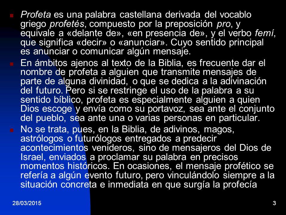 Profeta es una palabra castellana derivada del vocablo griego profetés, compuesto por la preposición pro, y equivale a «delante de», «en presencia de», y el verbo femí, que significa «decir» o «anunciar». Cuyo sentido principal es anunciar o comunicar algún mensaje.